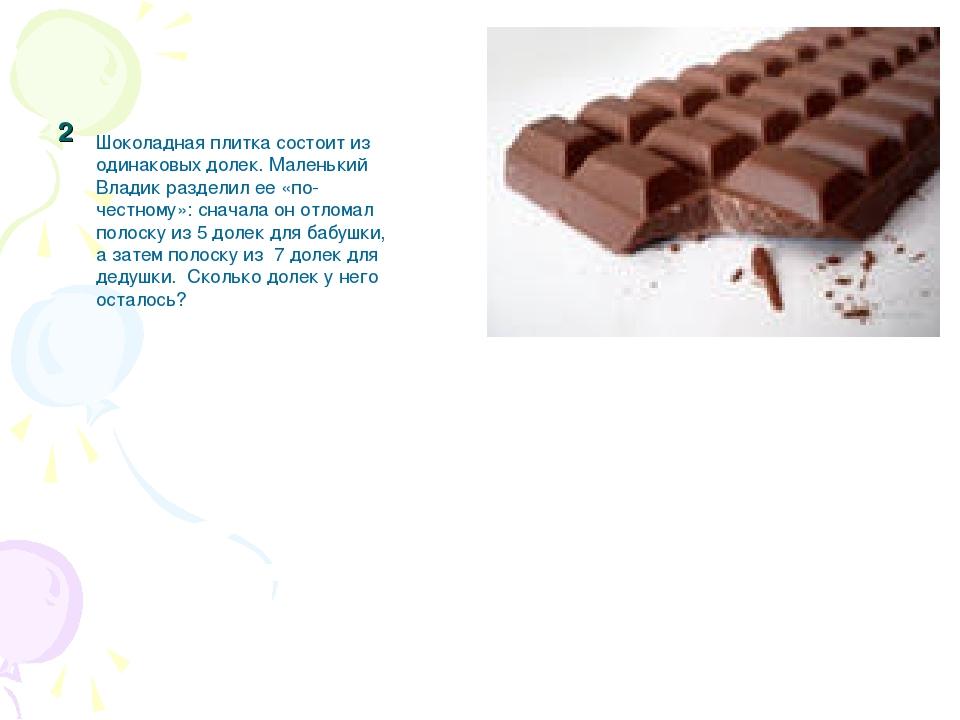2 Шоколадная плитка состоит из одинаковых долек. Маленький Владик разделил ее...