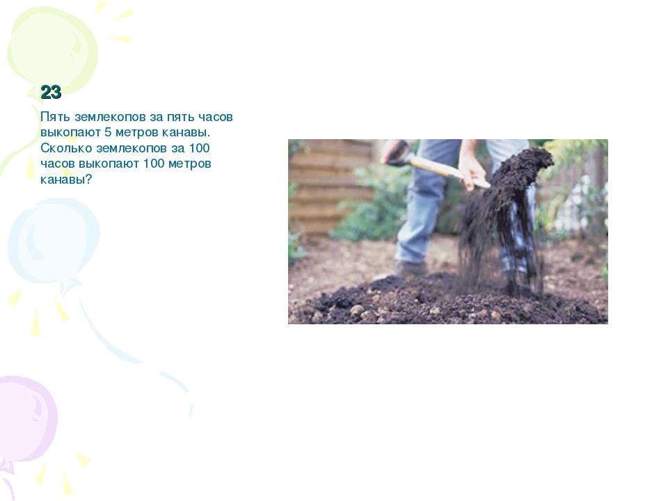 23 Пять землекопов за пять часов выкопают 5 метров канавы. Сколько землекопов...