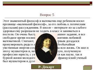Вопрос 5 Этот знаменитый философ и математик еще ребенком носил прозвище «мал