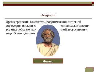 Вопрос 6 Древнегреческий мыслитель, родоначальник античной философии и науки,