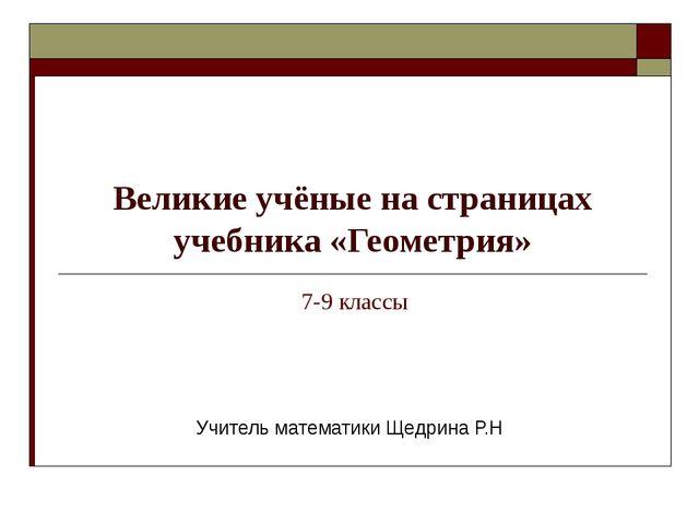 Великие учёные на страницах учебника «Геометрия» Учитель математики Щедрина...