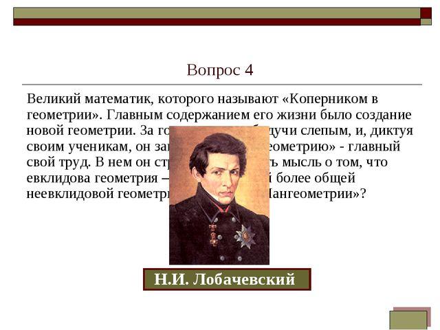 Вопрос 4 Великий математик, которого называют «Коперником в геометрии». Главн...