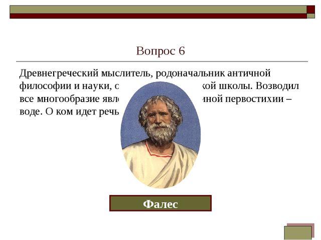 Вопрос 6 Древнегреческий мыслитель, родоначальник античной философии и науки,...