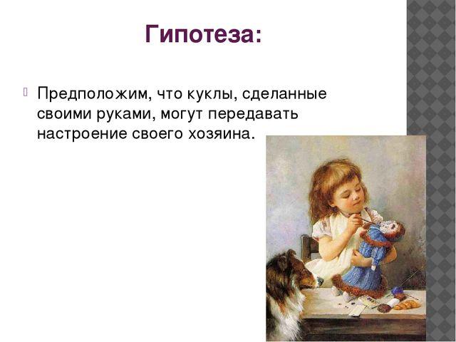 Гипотеза: Предположим, что куклы, сделанные своими руками, могут передавать н...