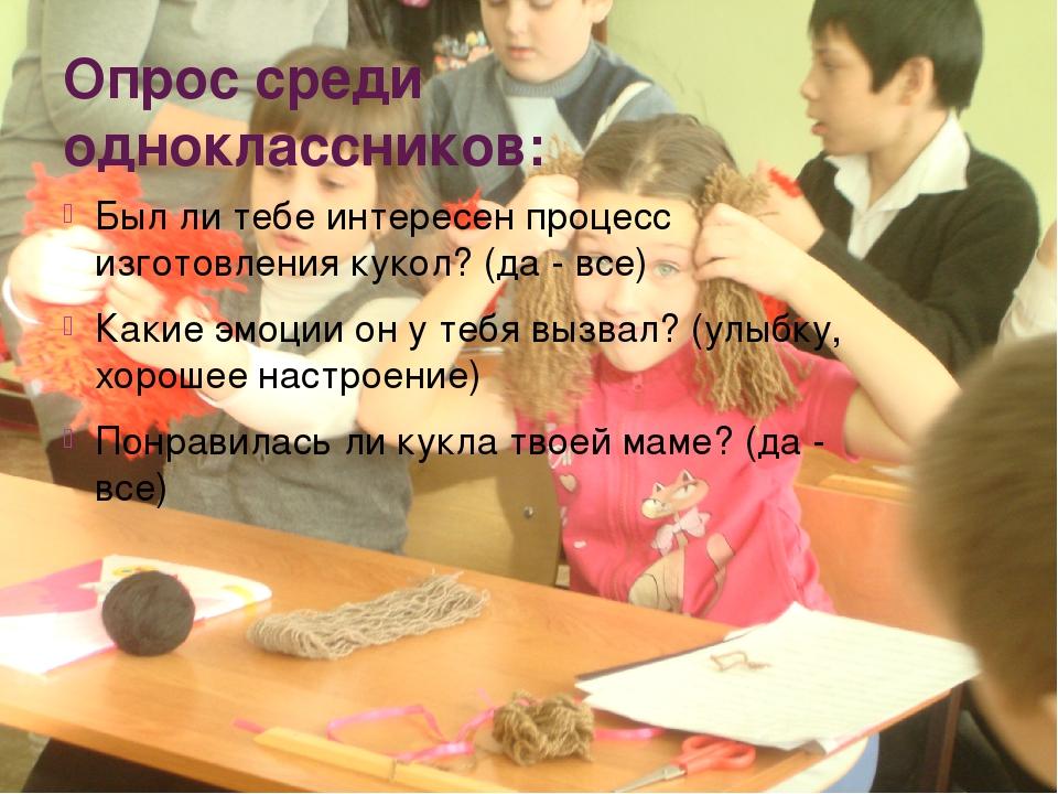 Опрос среди одноклассников: Был ли тебе интересен процесс изготовления кукол?...