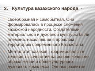 2. Культура казахского народа - своеобразная и самобытная. Она формировалась