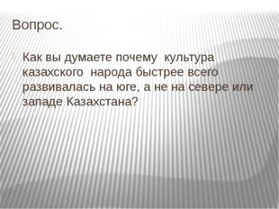 Вопрос. Как вы думаете почему культура казахского народа быстрее всего развив