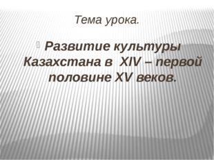 Тема урока. Развитие культуры Казахстана в XIV – первой половине XV веков.