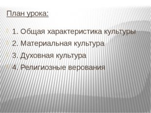 План урока: 1. Общая характеристика культуры 2. Материальная культура 3. Духо