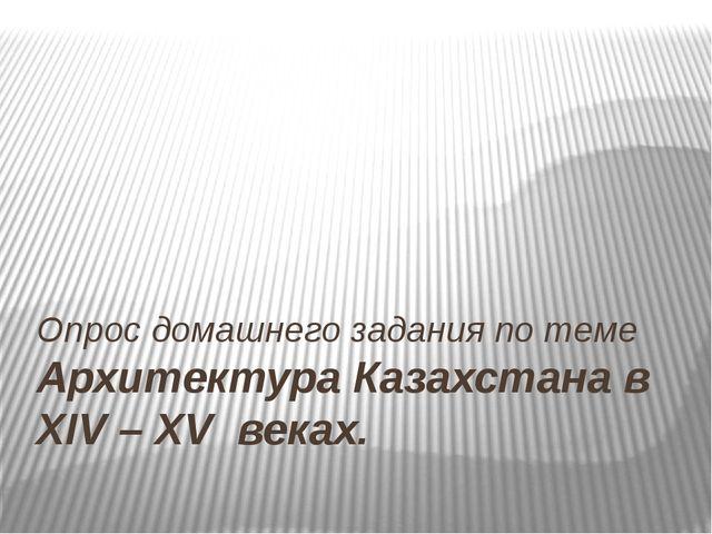 Опрос домашнего задания по теме Архитектура Казахстана в XIV – XV веках.