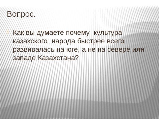 Вопрос. Как вы думаете почему культура казахского народа быстрее всего развив...