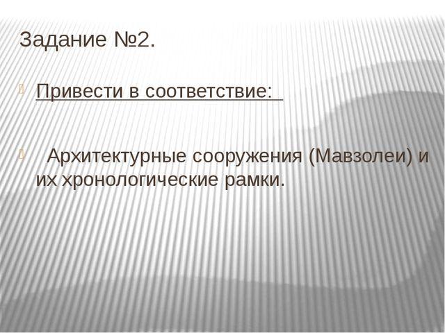 Задание №2. Привести в соответствие: Архитектурные сооружения (Мавзолеи) и их...