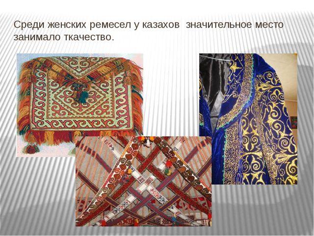 Среди женских ремесел у казахов значительное место занимало ткачество.