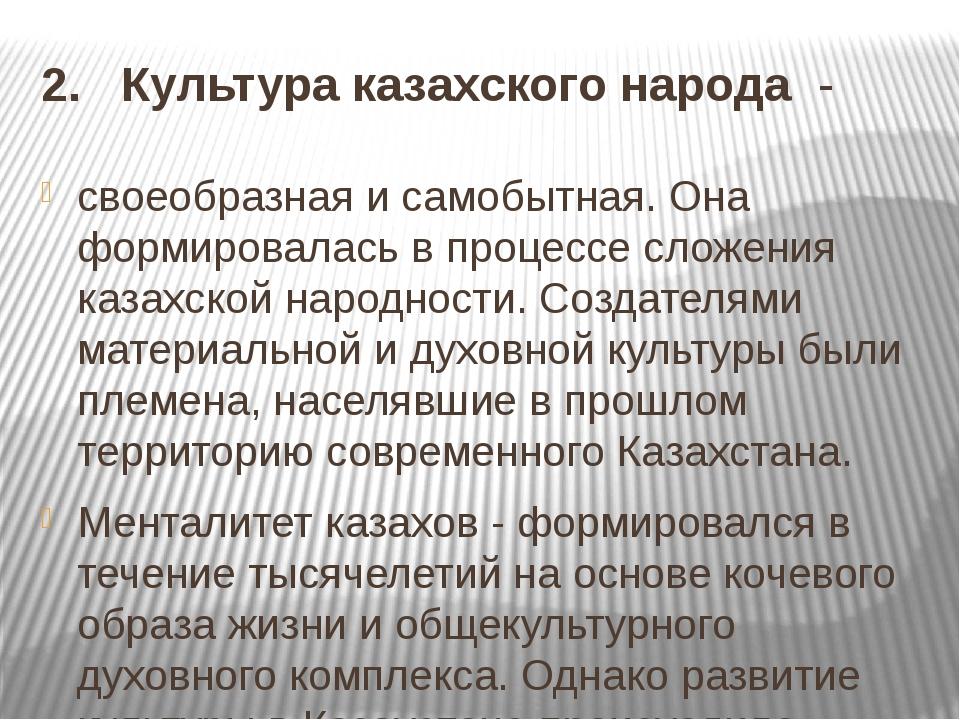 2. Культура казахского народа - своеобразная и самобытная. Она формировалась...