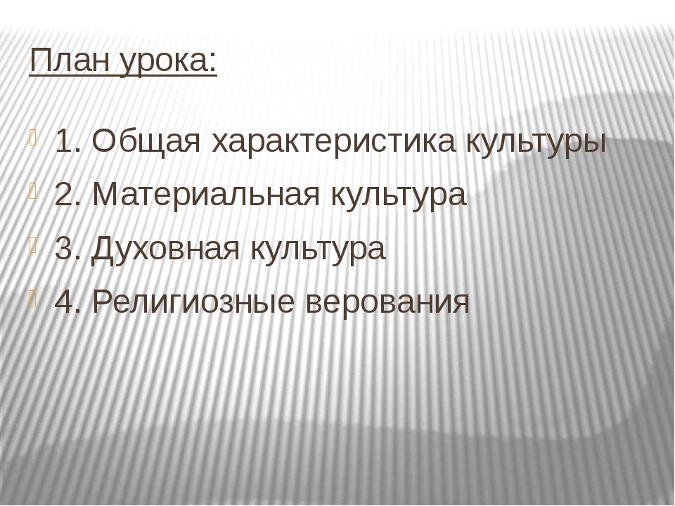 План урока: 1. Общая характеристика культуры 2. Материальная культура 3. Духо...