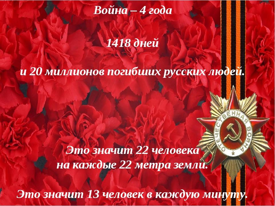 Война – 4 года 1418 дней и 20 миллионов погибших русских людей. Это значит 22...