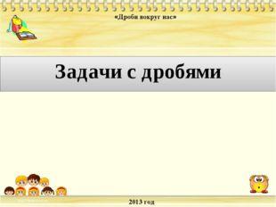2013 год «Дроби вокруг нас» Задачи с дробями