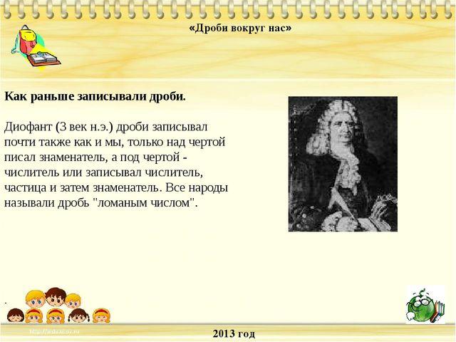 2013 год «Дроби вокруг нас» . Как раньше записывали дроби. Диофант (3 век н.э...