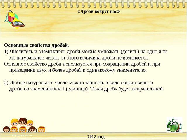 2013 год «Дроби вокруг нас» . Основные свойства дробей. 1) Числитель и знамен...