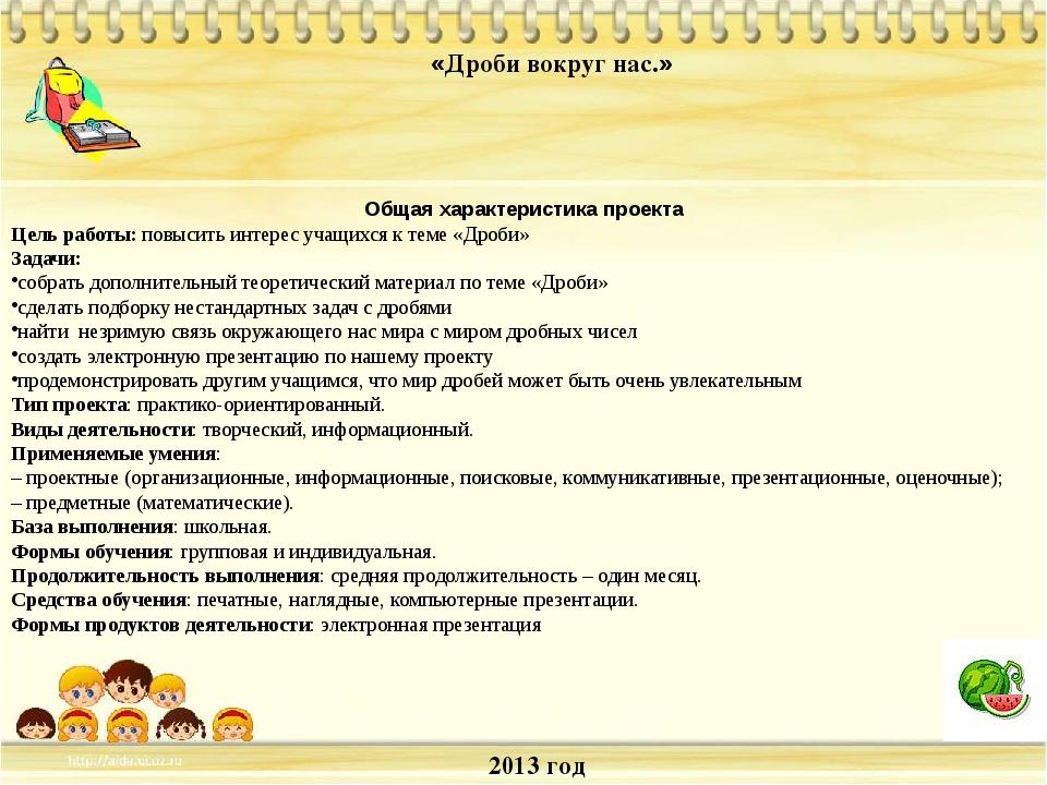 2013 год «Дроби вокруг нас.» Общая характеристика проекта Цель работы: повыси...
