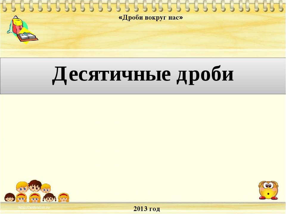 2013 год «Дроби вокруг нас» Десятичные дроби