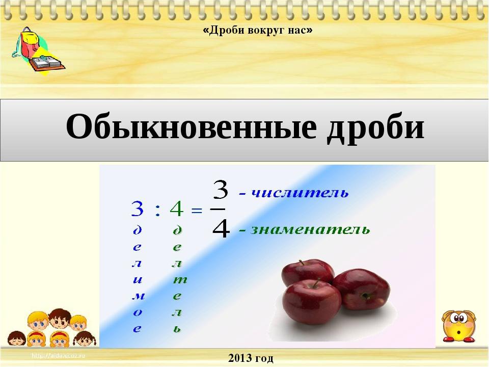 2013 год «Дроби вокруг нас» Обыкновенные дроби