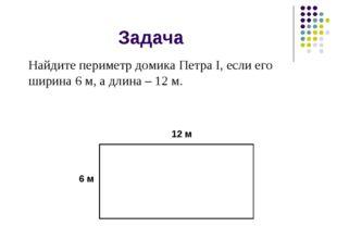Задача Найдите периметр домика Петра I, если его ширина 6 м, а длина – 12 м.