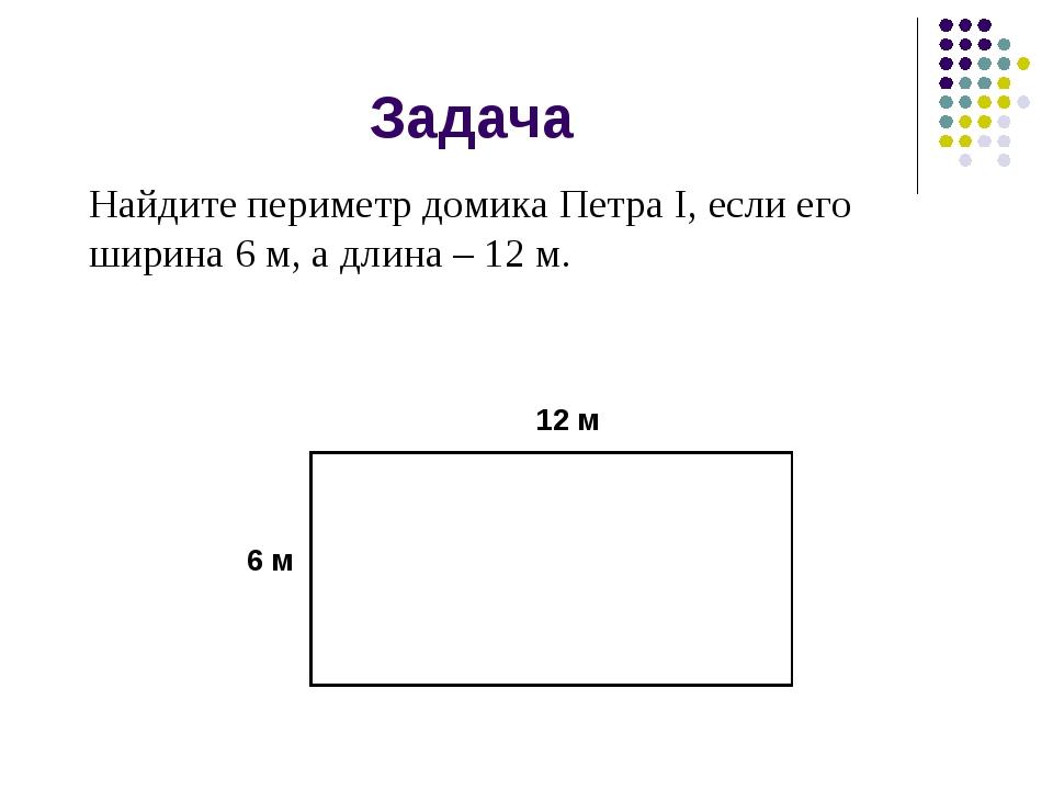 Задача Найдите периметр домика Петра I, если его ширина 6 м, а длина – 12 м....
