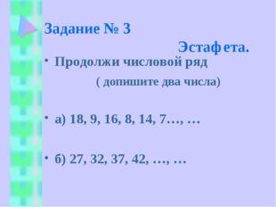 Задание № 3 Эстафета. Продолжи числовой ряд ( допишите два числа) а) 18, 9, 1