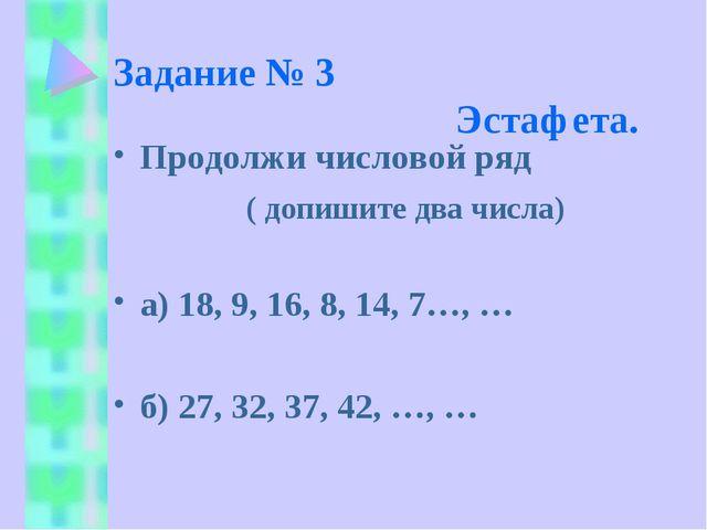 Задание № 3 Эстафета. Продолжи числовой ряд ( допишите два числа) а) 18, 9, 1...