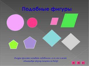 Фигуры принято называть подобными, если они имеют одинаковую форму (похожи по