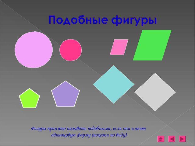 Фигуры принято называть подобными, если они имеют одинаковую форму (похожи по...