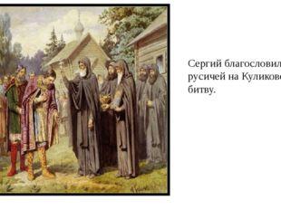 Сергий благословил русичей на Куликовскую битву.