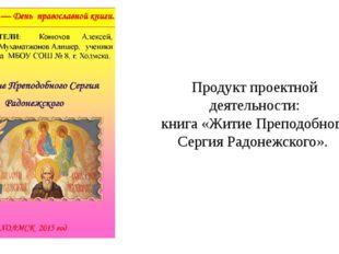 Продукт проектной деятельности: книга «Житие Преподобного Сергия Радонежского».