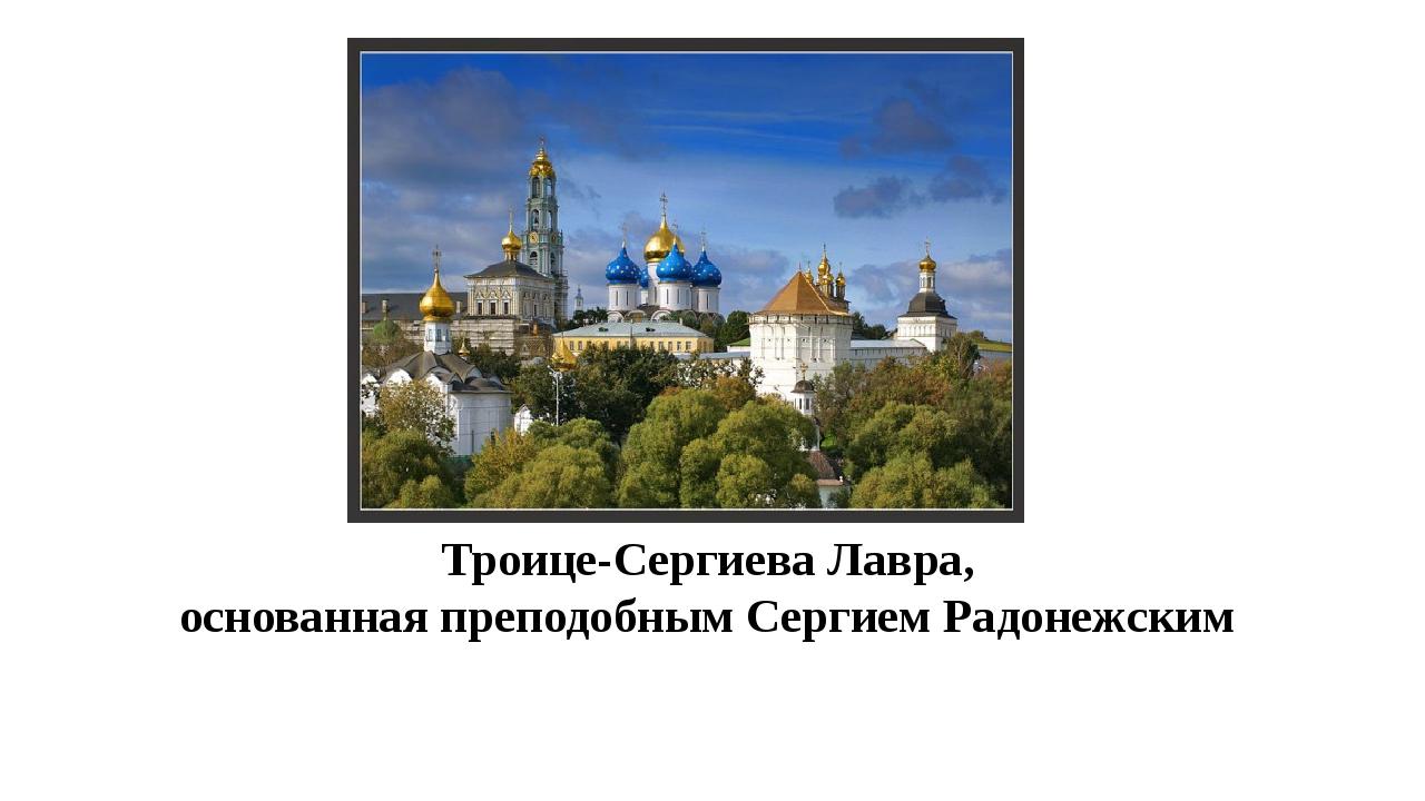 Троице-Сергиева Лавра, основанная преподобным Сергием Радонежским