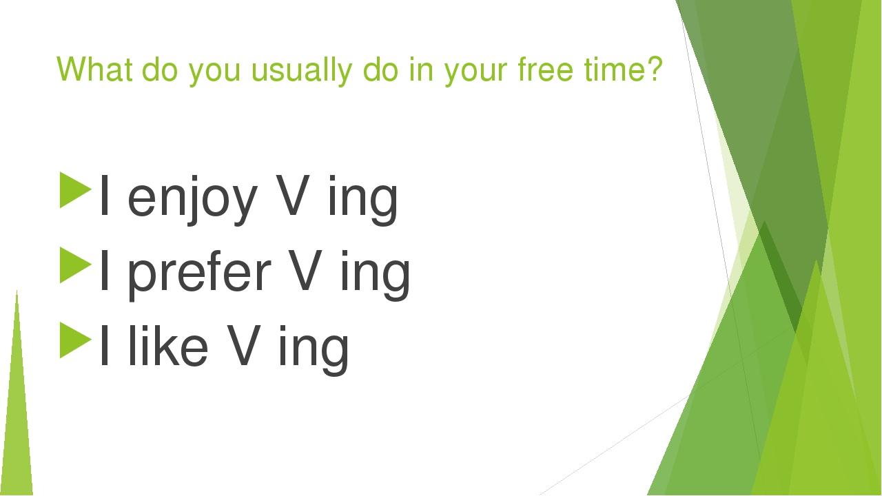 What do you usually do in your free time? I enjoy V ing I prefer V ing I like...