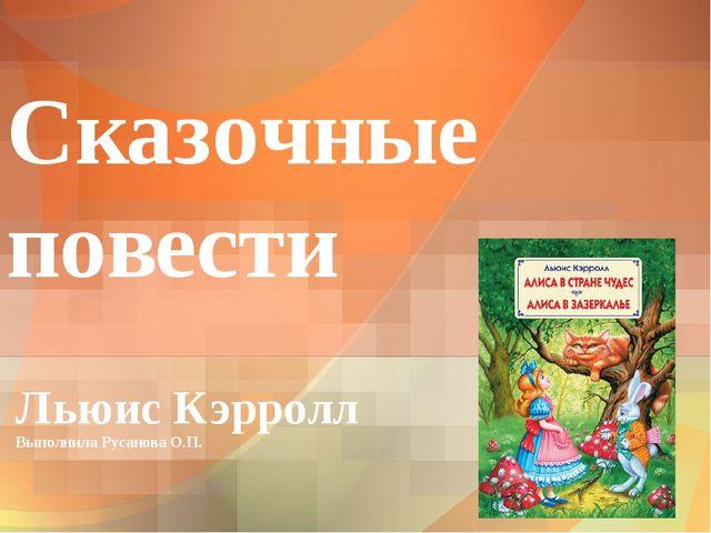 Сказочные повести Льюис Кэрролл Выполнила Русанова О.П.