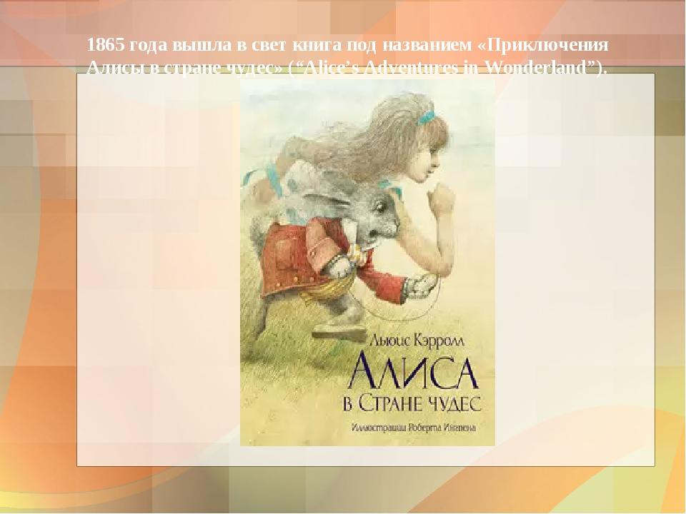 1865 года вышла в свет книга под названием «Приключения Алисы в стране чудес»...