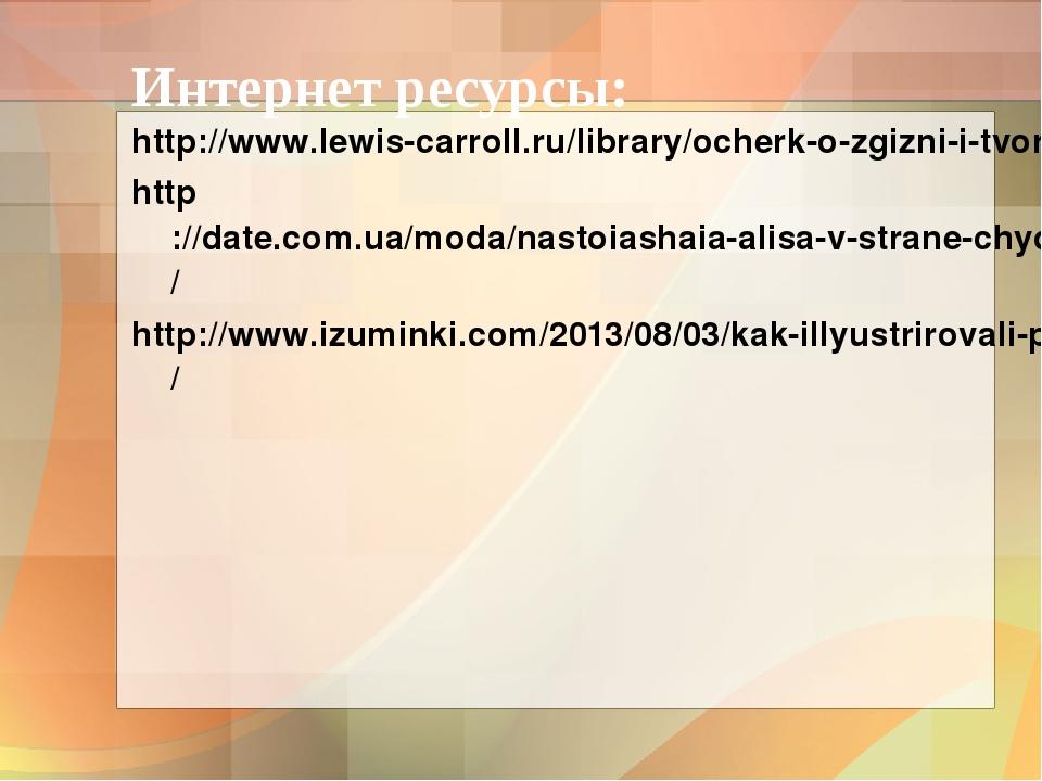 Интернет ресурсы: http://www.lewis-carroll.ru/library/ocherk-o-zgizni-i-tvorc...