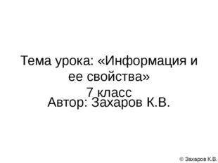 Тема урока: «Информация и ее свойства» 7 класс Автор: Захаров К.В. © Захаров