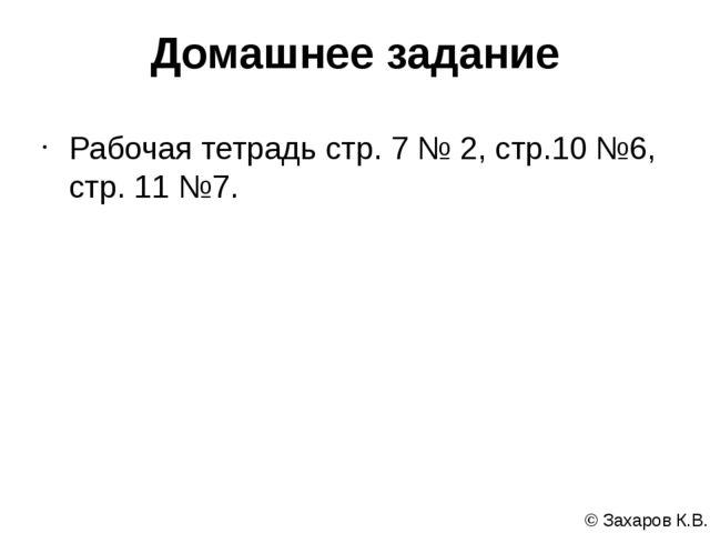 Домашнее задание Рабочая тетрадь стр. 7 № 2, стр.10 №6, стр. 11 №7. © Захаров...
