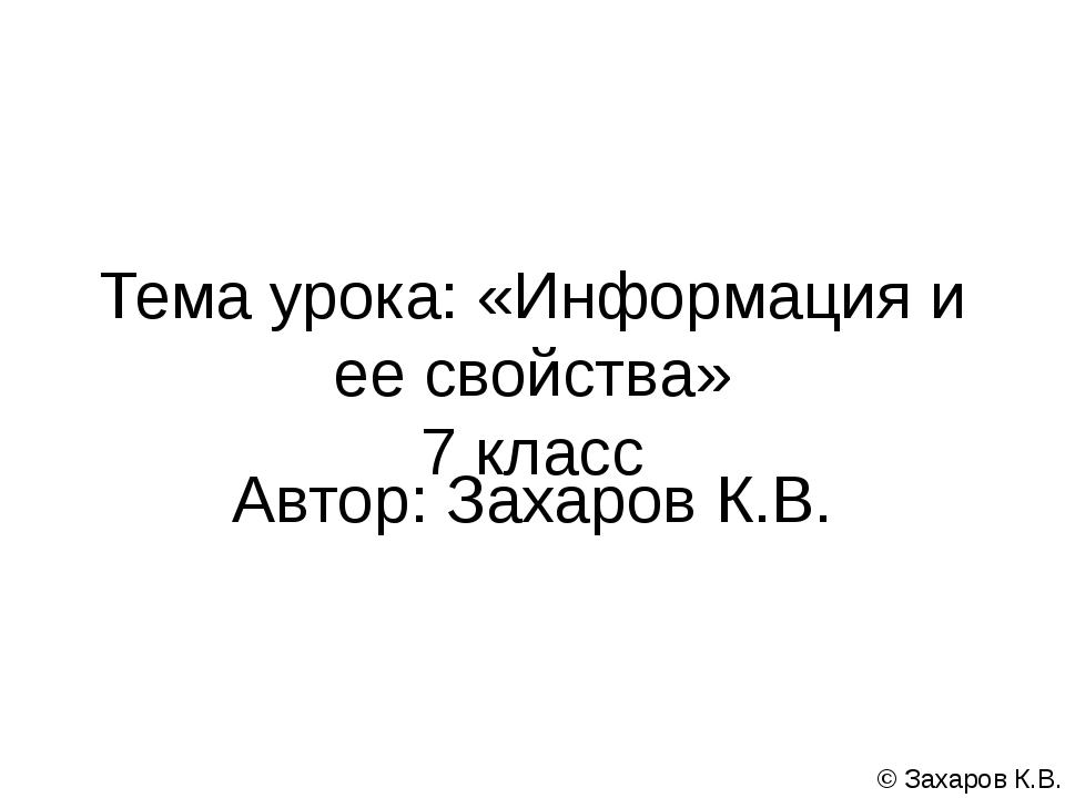 Тема урока: «Информация и ее свойства» 7 класс Автор: Захаров К.В. © Захаров...