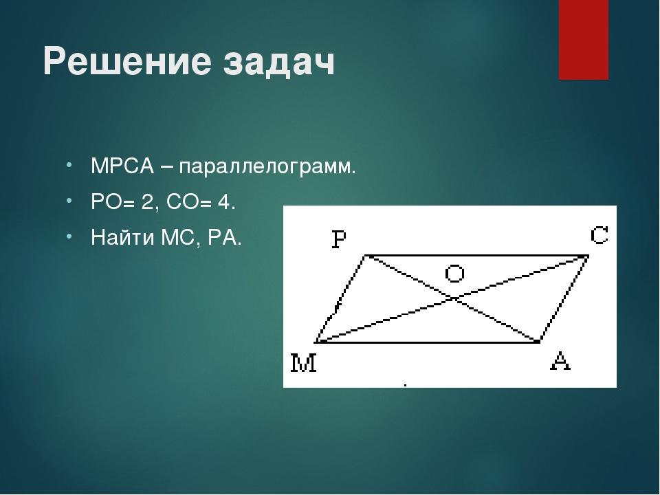 МРСА – параллелограмм. РО= 2, СО= 4. Найти МС, РА. Решение задач