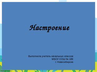 Настроение Выполнила учитель начальных классов МБОУ СОШ № 189 г. Новосибирска