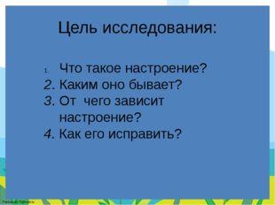 Цель исследования: Что такое настроение? 2. Каким оно бывает? 3. От чего зави