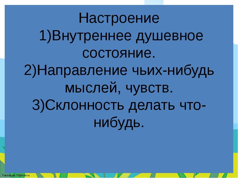 Настроение 1)Внутреннее душевное состояние. 2)Направление чьих-нибудь мыслей,...
