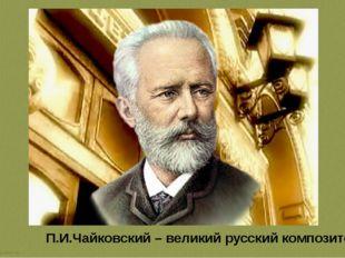 П.И.Чайковский – великий русский композитор