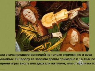 Виола стала предшественницей не только скрипки, но и всех смычковых. В Европ
