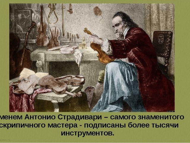 Именем Антонио Страдивари – самого знаменитого скрипичного мастера - подписан...