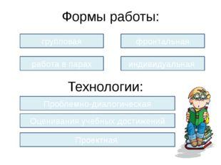 Формы работы: групповая работа в парах фронтальная индивидуальная Технологии: